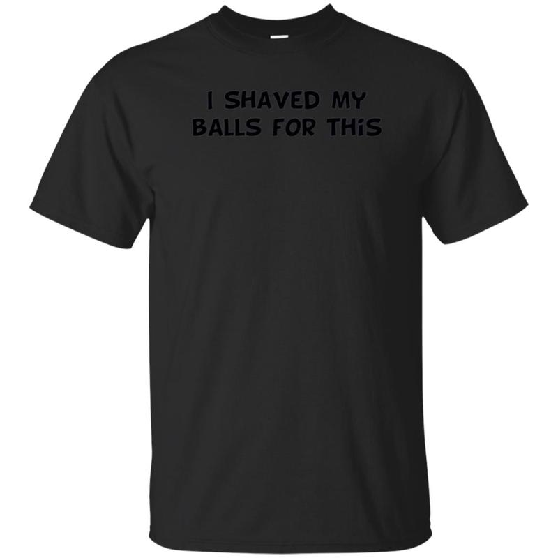 I Shaved My Balls For This T-Shirt Funny, i shaved my balls for this tshirt